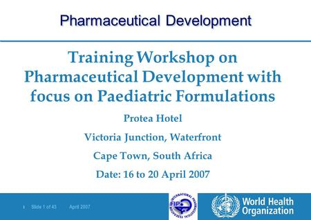 | Slide 1 of 45 April 2007 Training Workshop on Pharmaceutical Development with focus on Paediatric Formulations Protea Hotel Victoria Junction, Waterfront.