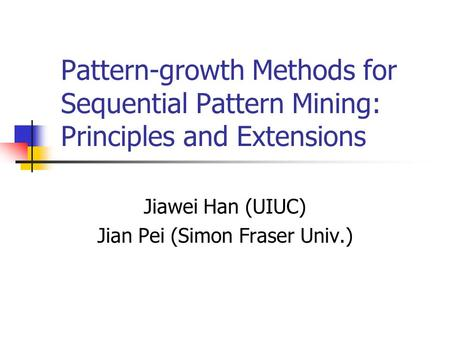 Pattern-growth Methods for Sequential Pattern Mining: Principles and Extensions Jiawei Han (UIUC) Jian Pei (Simon Fraser Univ.)