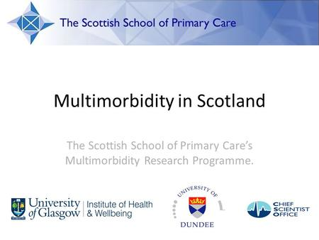 Multimorbidity in Scotland The Scottish School of Primary Care's Multimorbidity Research Programme.