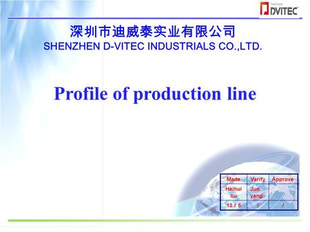 深圳市迪威泰实业有限公司 SHENZHEN D-VITEC INDUSTRIALS CO.,LTD. Profile of production line MadeVarifyApprove Haihui ou Jun yang 13 / 5 //