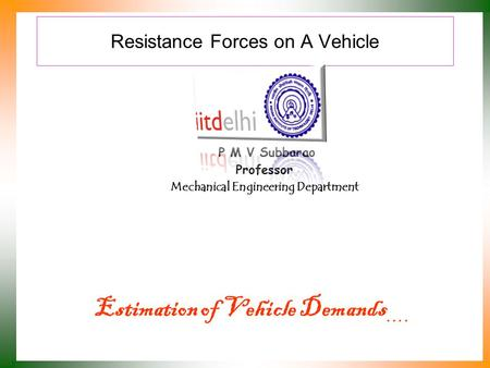 Resistance Forces on A Vehicle P M V Subbarao Professor Mechanical Engineering Department Estimation of Vehicle Demands ….