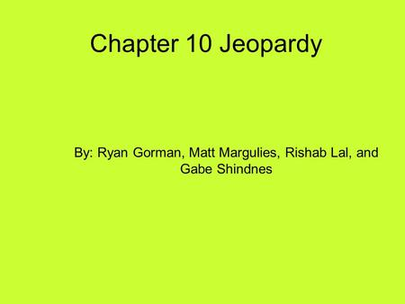 Chapter 10 Jeopardy By: Ryan Gorman, Matt Margulies, Rishab Lal, and Gabe Shindnes.