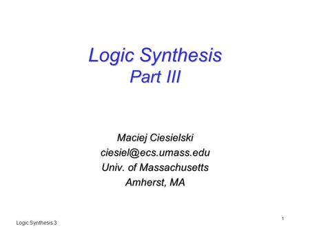 Logic Synthesis 3 1 Logic Synthesis Part III Maciej Ciesielski Univ. of Massachusetts Amherst, MA.