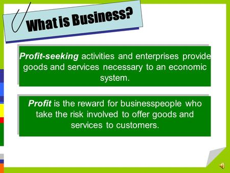 What is Business? Profit-seeking activities and enterprises provide goods and services necessary to an economic system. Profit is the reward for businesspeople.