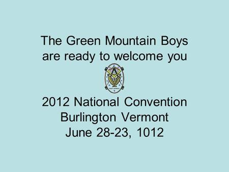 The Green Mountain Boys are ready to welcome you 2012 National Convention Burlington Vermont June 28-23, 1012.