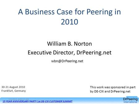 A Business Case for Peering in 2010 William B. Norton Executive Director, DrPeering.net 30-31 August 2010 Frankfurt, Germany 15 YEAR.