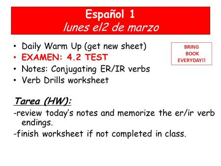 Español 1 lunes el2 de marzo Daily Warm Up (get new sheet) EXAMEN: 4.2 TEST Notes: Conjugating ER/IR verbs Verb Drills worksheet Tarea (HW): -review today's.