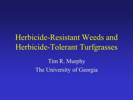Herbicide-Resistant Weeds and Herbicide-Tolerant Turfgrasses Tim R. Murphy The University of Georgia.