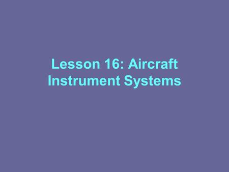 Lesson 16: Aircraft Instrument Systems. Classification Of Instruments Flight Instruments Engine Instruments Auxiliary Instruments.