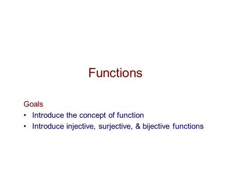Functions Goals Introduce the concept of function Introduce injective, surjective, & bijective functions.