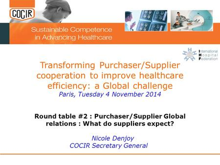 Transforming Purchaser/Supplier cooperation to improve healthcare efficiency: a Global challenge Paris, Tuesday 4 November 2014 Round table #2 : Purchaser/Supplier.