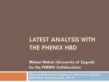 LATEST ANALYSIS WITH THE PHENIX HBD Mihael Makek (University of Zagreb) for the PHENIX Collaboration Thermal Photons and Dileptons in Heavy-Ion Collisions,