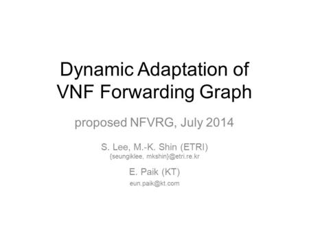 Dynamic Adaptation of VNF Forwarding Graph proposed NFVRG, July 2014 S. Lee, M.-K. Shin (ETRI) {seungiklee, E. Paik (KT)