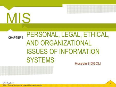 1 MIS, Chapter 4 ©2011 Course Technology, a part of Cengage Learning PERSONAL, LEGAL, ETHICAL, AND ORGANIZATIONAL ISSUES OF INFORMATION SYSTEMS CHAPTER.