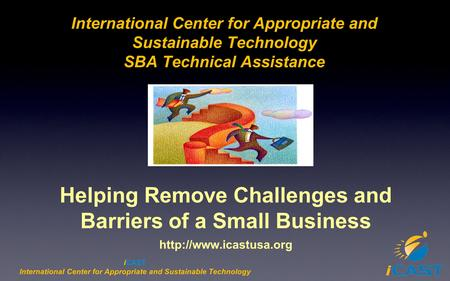 ICAST International Center for Appropriate and Sustainable Technology SBA Technical Assistance Helping Remove Challenges and Barriers of a Small Business.