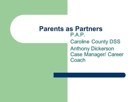 Parents as Partners P.A.P. Caroline County DSS Anthony Dickerson Case Manager/ Career Coach.