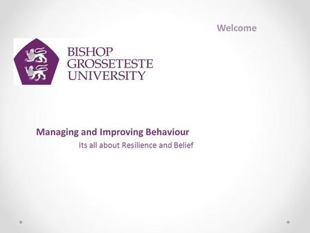 Managing and Improving Behaviour Its all about Resilience and Belief Welcome.