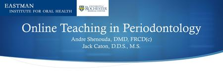 Online Teaching in Periodontology Andre Shenouda, DMD, FRCD(c) Jack Caton, D.D.S., M.S.