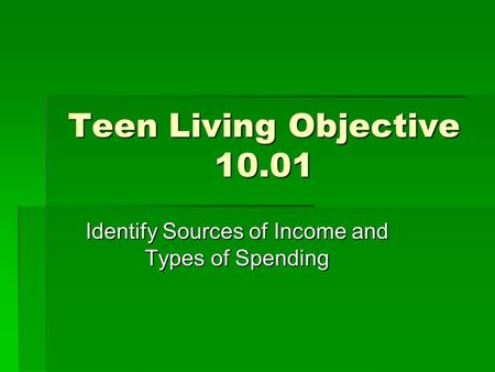 Teen Living Objective 10.01 Identify Sources of Income and Types of Spending.