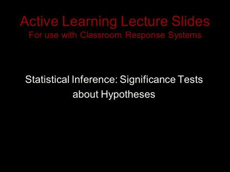 Active Learning Lecture Slides For use with Classroom Response Systems Statistical Inference: Significance Tests about Hypotheses.