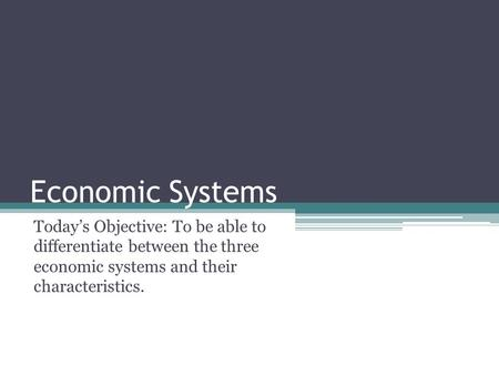 Economic Systems Today's Objective: To be able to differentiate between the three economic systems and their characteristics.