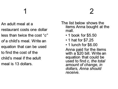 "12 An adult meal at a restaurant costs one dollar less than twice the cost ""c"" of a child's meal. Write an equation that can be used to find the cost of."