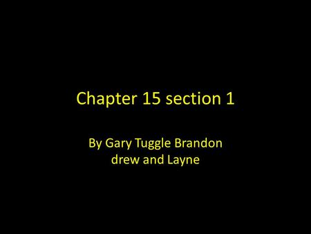 Chapter 15 section 1 By Gary Tuggle Brandon drew and Layne.