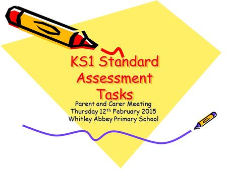 KS1 Standard Assessment Tasks Parent and Carer Meeting Thursday 12 th February 2015 Whitley Abbey Primary School.