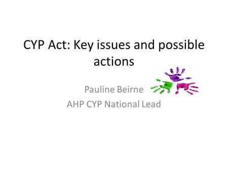 CYP Act: Key issues and possible actions Pauline Beirne AHP CYP National Lead.