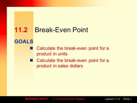 GOALS BUSINESS MATH© Thomson/South-WesternLesson 11.2Slide 1 11.2Break-Even Point Calculate the break-even point for a product in units Calculate the break-even.