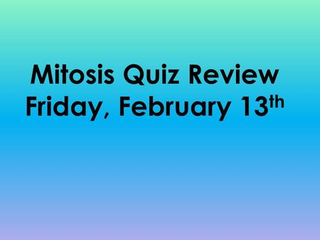 Mitosis Quiz Review Friday, February 13th