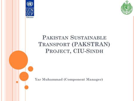 P AKISTAN S USTAINABLE T RANSPORT (PAKSTRAN) P ROJECT, CIU-S INDH Yar Muhammad (Component Manager)