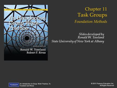 © 2011 Pearson Education, Inc. All Rights Reserved An Introduction to Group Work Practice, 7e Toseland and Rivas Chapter 11 Task Groups Foundation Methods.