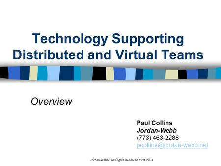Jordan-Webb - All Rights Reserved 1991-2003 Technology Supporting Distributed and Virtual Teams Overview Paul Collins Jordan-Webb (773) 463-2288