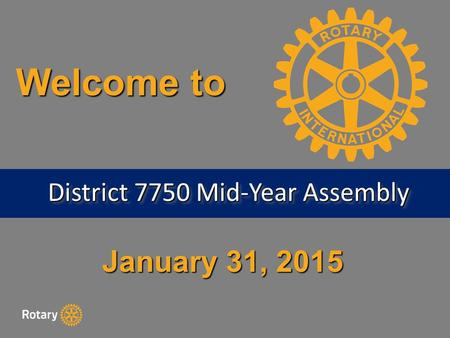 January 31, 2015 Welcome to District 7750 Mid-Year Assembly.