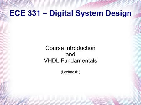 ECE 331 – Digital System Design Course Introduction and VHDL Fundamentals (Lecture #1)