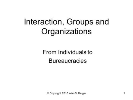 © Copyright 2010 Alan S. Berger1 Interaction, Groups and Organizations From Individuals to Bureaucracies.