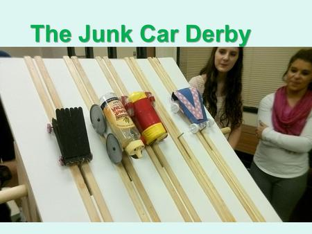 The Junk Car Derby The Basic Idea… You need to get a small car made from junk (no pinewood derby cars!) down a ramp in the shortest amount of time. You.