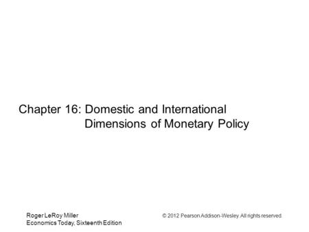 Roger LeRoy Miller © 2012 Pearson Addison-Wesley. All rights reserved. Economics Today, Sixteenth Edition Chapter 16: Domestic and International Dimensions.