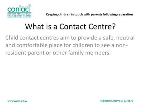 Keeping children in touch with parents following separation Registered Charity No. 1078636 www.naccc.org.uk What is a Contact Centre? Child contact centres.