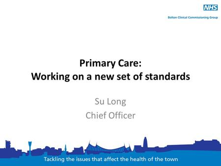 Primary Care: Working on a new set of standards Su Long Chief Officer.