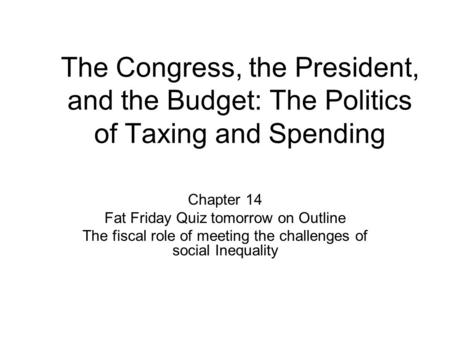 The Congress, the President, and the Budget: The Politics of Taxing and Spending Chapter 14 Fat Friday Quiz tomorrow on Outline The fiscal role of meeting.