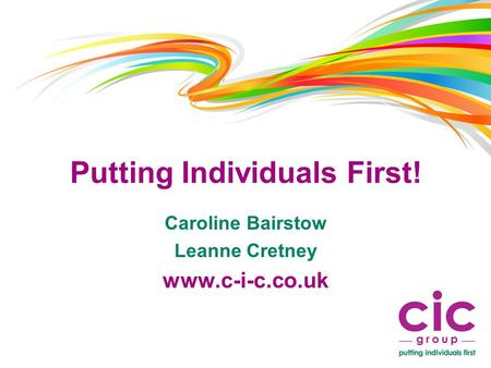 Putting Individuals First! Caroline Bairstow Leanne Cretney www.c-i-c.co.uk.