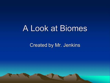 A Look at Biomes Created by Mr. Jenkins. Table of Contents Slide 3: Welcome Page!Welcome Page! Slide 4: Task 1Task 1 Slide 7: Task 2Task 2 Slide 10: Extra.