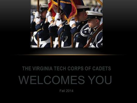THE VIRGINIA TECH CORPS OF CADETS WELCOMES YOU Fall 2014.