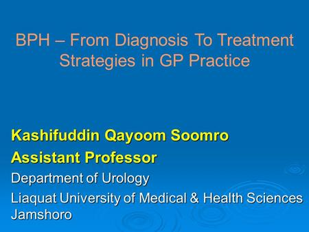Kashifuddin Qayoom Soomro Assistant Professor Department of Urology Liaquat University of Medical & Health Sciences Jamshoro BPH – From Diagnosis To Treatment.