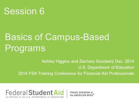 Ashley Higgins and Zachary Goodwin| Dec. 2014 U.S. Department of Education 2014 FSA Training Conference for Financial Aid Professionals Basics of Campus-Based.