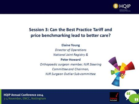 Session 3: Can the Best Practice Tariff and price benchmarking lead to better care? Elaine Young Director of Operations National Joint Registry & Peter.