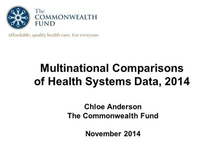Multinational Comparisons of Health Systems Data, 2014 Chloe Anderson The Commonwealth Fund November 2014.
