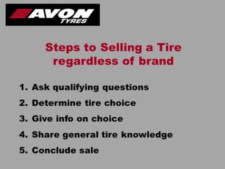 1.Ask qualifying questions 2.Determine tire choice 3.Give info on choice 4.Share general tire knowledge 5.Conclude sale Steps to Selling a Tire regardless.